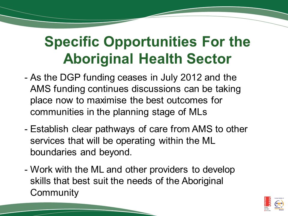Specific Opportunities For the Aboriginal Health Sector -As the DGP funding ceases in July 2012 and the AMS funding continues discussions can be taking place now to maximise the best outcomes for communities in the planning stage of MLs -Establish clear pathways of care from AMS to other services that will be operating within the ML boundaries and beyond.
