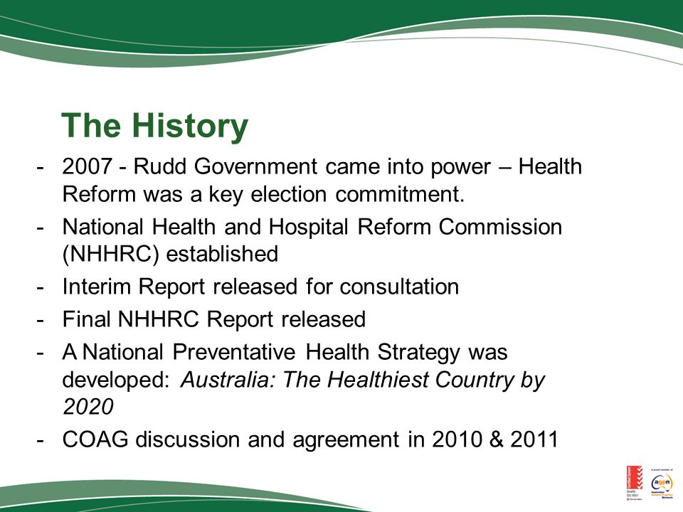 The History -2007 - Rudd Government came into power – Health Reform was a key election commitment.