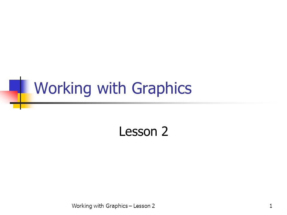 Working with Graphics – Lesson 21 Working with Graphics Lesson 2