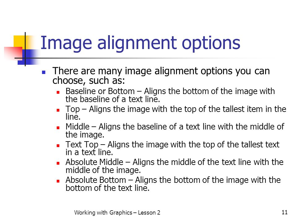 11 Working with Graphics – Lesson 2 Image alignment options There are many image alignment options you can choose, such as: Baseline or Bottom – Align