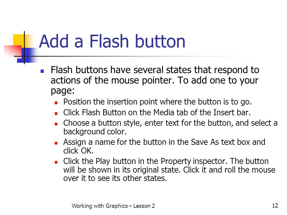 12 Working with Graphics – Lesson 2 Add a Flash button Flash buttons have several states that respond to actions of the mouse pointer. To add one to y