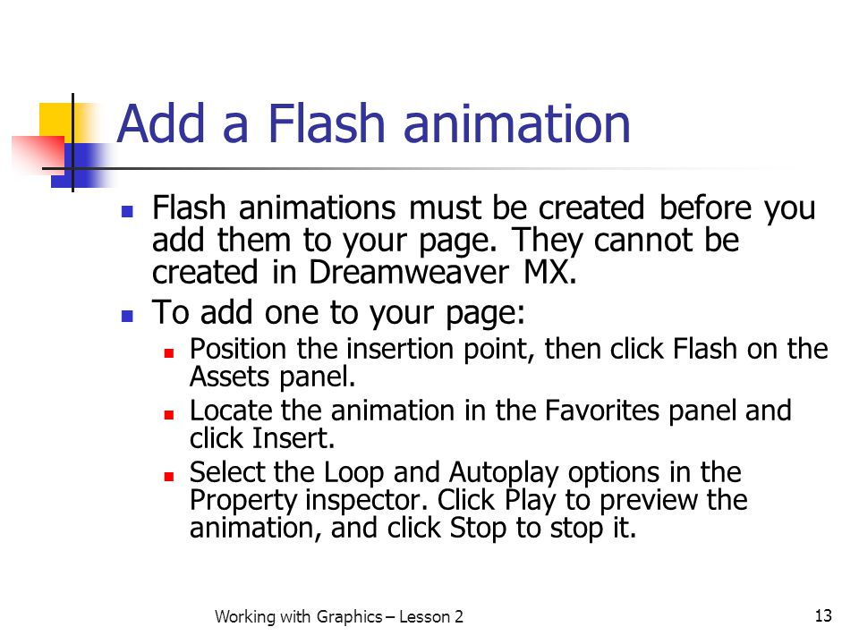 13 Working with Graphics – Lesson 2 Add a Flash animation Flash animations must be created before you add them to your page. They cannot be created in