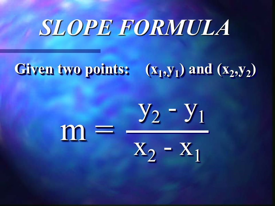 SLOPE FORMULA y 2 - y 1 y 2 - y 1 x 2 - x 1 m = Given two points: (x 1,y 1 ) and (x 2,y 2 )