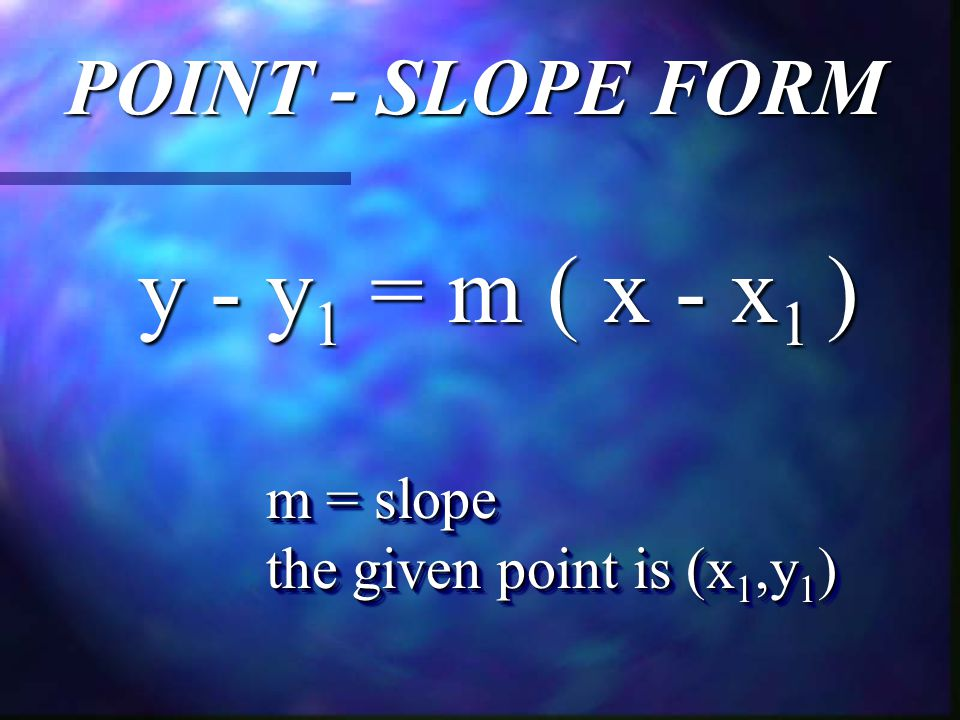 POINT - SLOPE FORM y - y 1 = m ( x - x 1 ) m = slope the given point is (x 1,y 1 ) m = slope the given point is (x 1,y 1 )