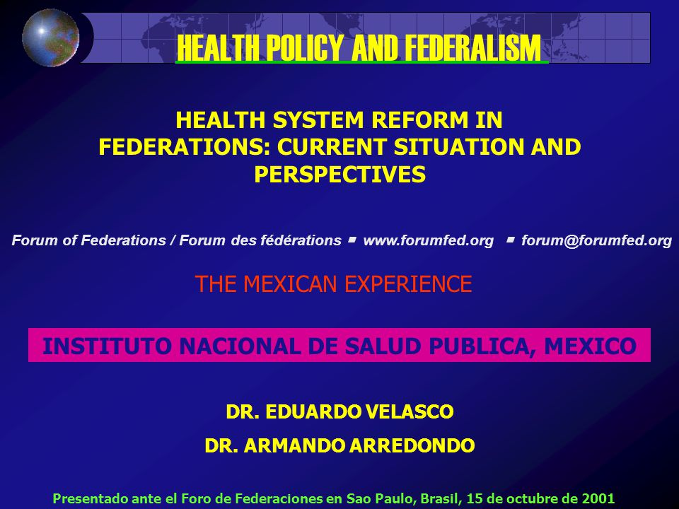 HEALTH SYSTEM REFORM IN FEDERATIONS: CURRENT SITUATION AND PERSPECTIVES THE MEXICAN EXPERIENCE INSTITUTO NACIONAL DE SALUD PUBLICA, MEXICO DR.
