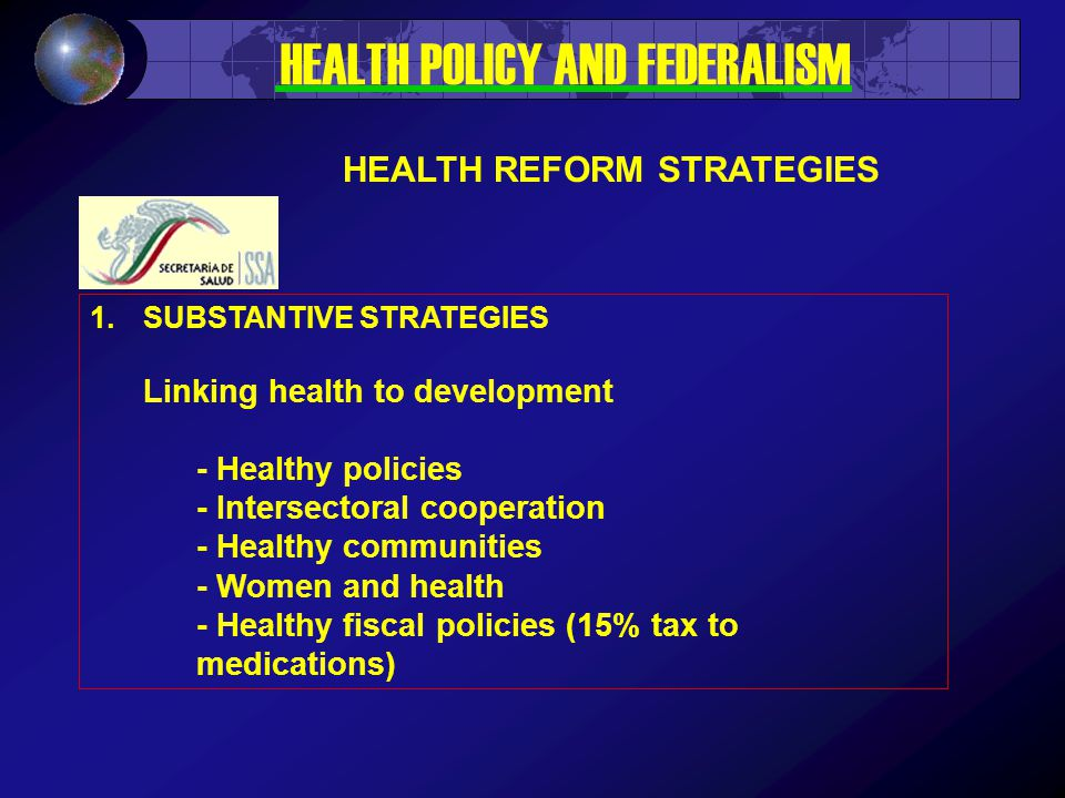1.SUBSTANTIVE STRATEGIES Linking health to development - Healthy policies - Intersectoral cooperation - Healthy communities - Women and health - Healthy fiscal policies (15% tax to medications) HEALTH POLICY AND FEDERALISM HEALTH REFORM STRATEGIES