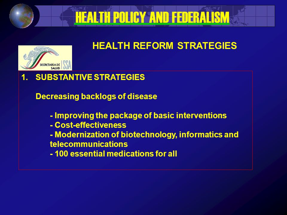 1.SUBSTANTIVE STRATEGIES Decreasing backlogs of disease - Improving the package of basic interventions - Cost-effectiveness - Modernization of biotechnology, informatics and telecommunications - 100 essential medications for all HEALTH POLICY AND FEDERALISM HEALTH REFORM STRATEGIES