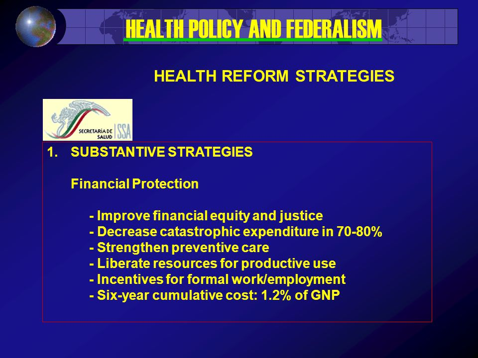 1.SUBSTANTIVE STRATEGIES Financial Protection - Improve financial equity and justice - Decrease catastrophic expenditure in 70-80% - Strengthen preventive care - Liberate resources for productive use - Incentives for formal work/employment - Six-year cumulative cost: 1.2% of GNP HEALTH POLICY AND FEDERALISM HEALTH REFORM STRATEGIES