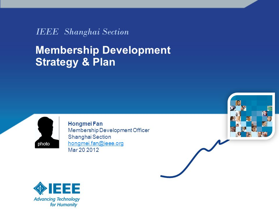 IEEE Shanghai Section Membership Development Strategy & Plan Hongmei Fan Membership Development Officer Shanghai Section hongmei.fan@ieee.org Mar 20 2012 photo