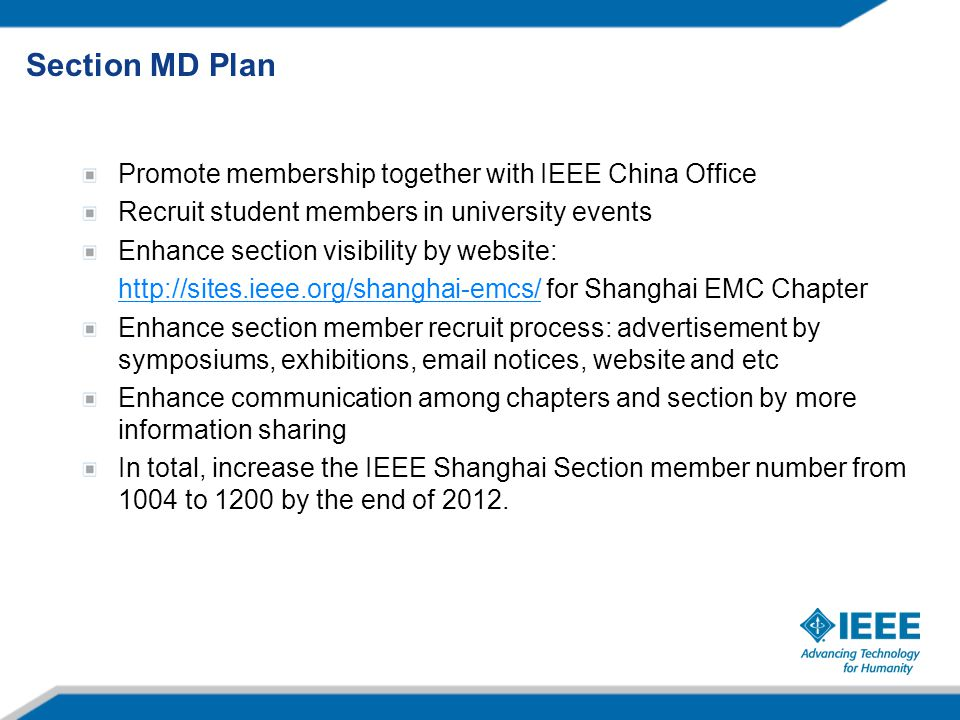 Section MD Plan Promote membership together with IEEE China Office Recruit student members in university events Enhance section visibility by website: http://sites.ieee.org/shanghai-emcs/http://sites.ieee.org/shanghai-emcs/ for Shanghai EMC Chapter Enhance section member recruit process: advertisement by symposiums, exhibitions, email notices, website and etc Enhance communication among chapters and section by more information sharing In total, increase the IEEE Shanghai Section member number from 1004 to 1200 by the end of 2012.