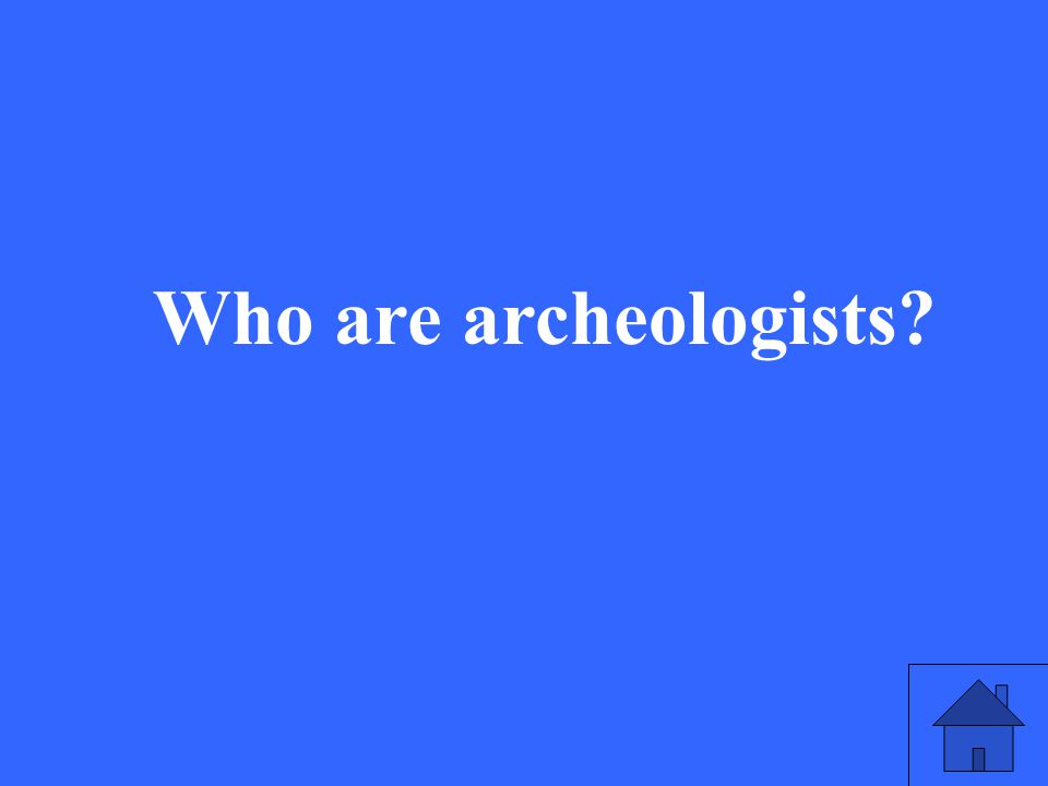 13 Who are archeologists?