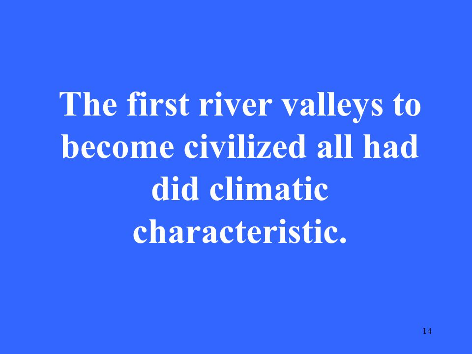 14 The first river valleys to become civilized all had did climatic characteristic.