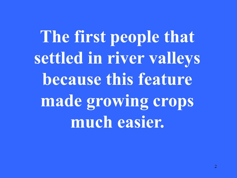 2 The first people that settled in river valleys because this feature made growing crops much easier.