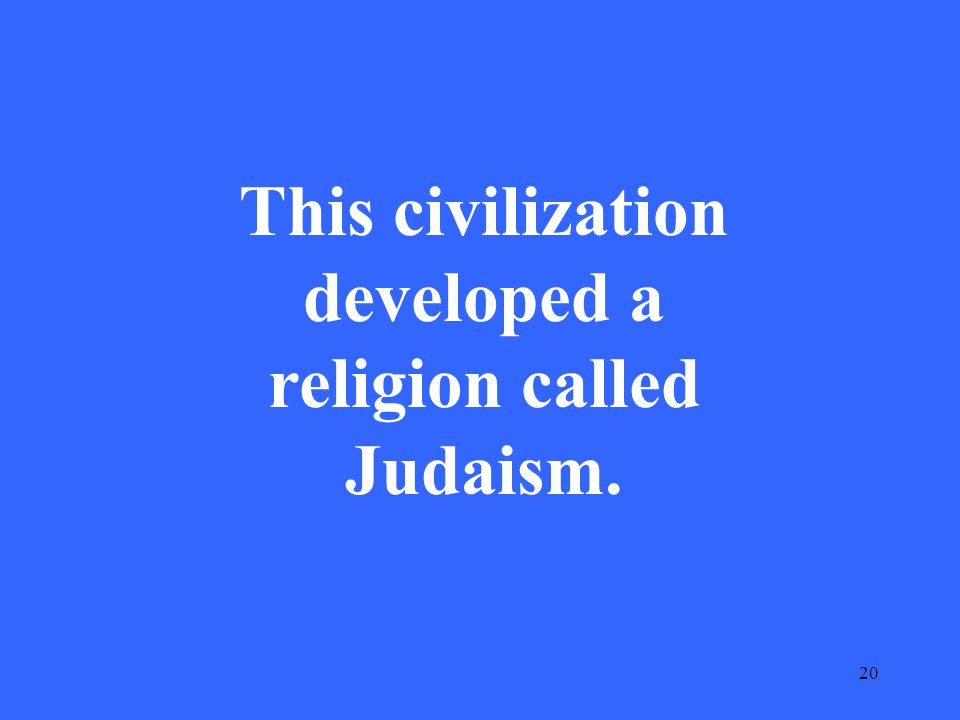 20 This civilization developed a religion called Judaism.