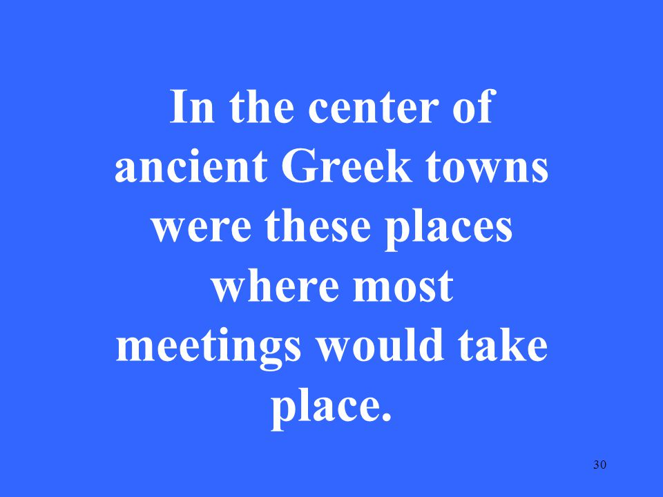30 In the center of ancient Greek towns were these places where most meetings would take place.