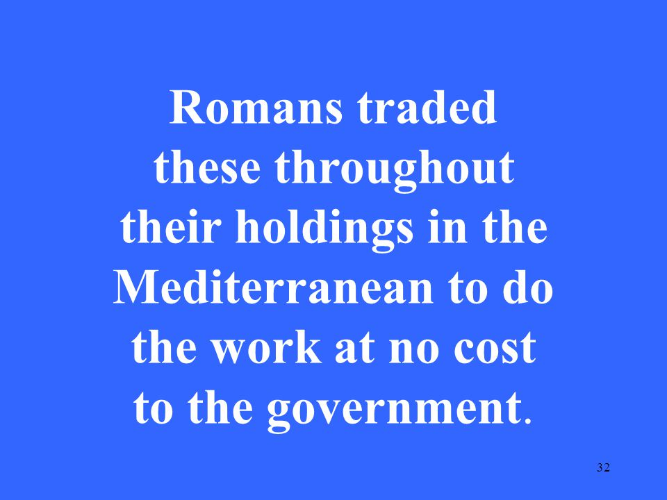 32 Romans traded these throughout their holdings in the Mediterranean to do the work at no cost to the government.