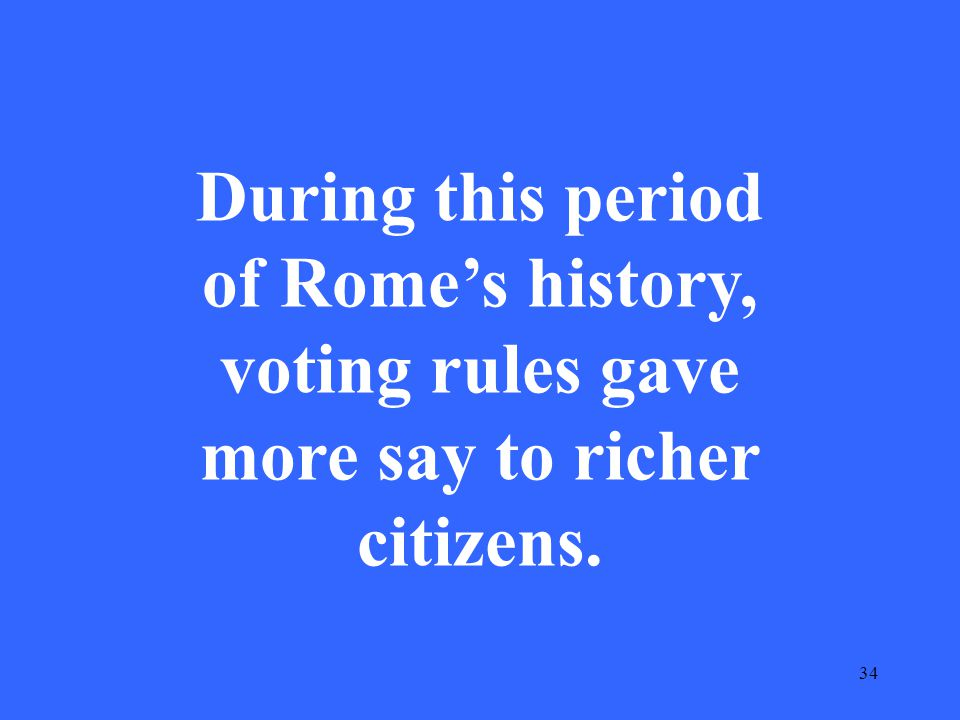 34 During this period of Rome's history, voting rules gave more say to richer citizens.