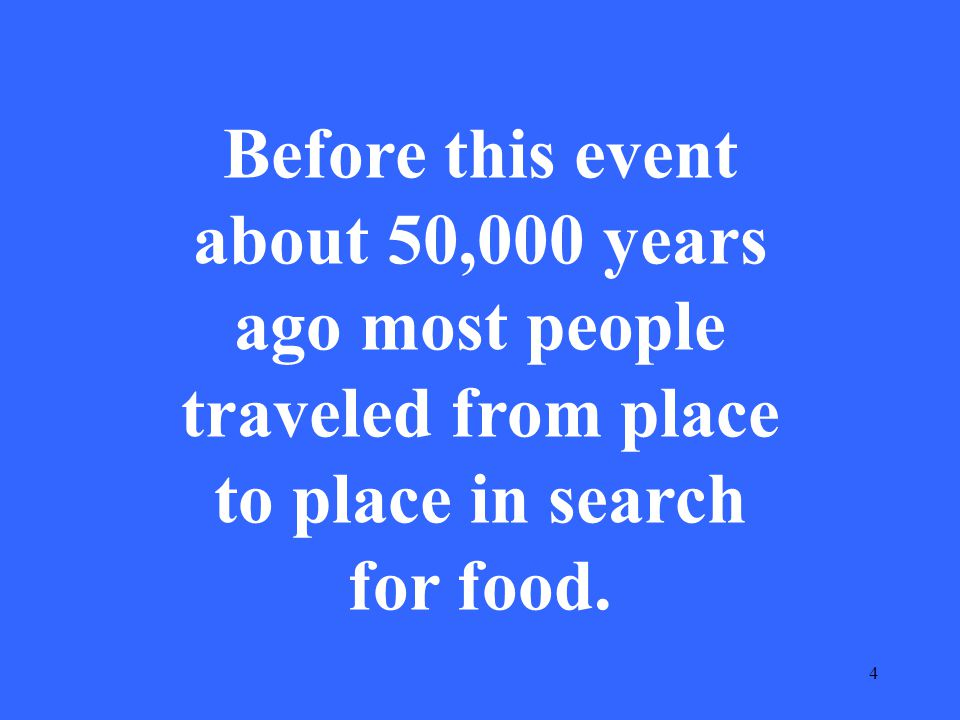4 Before this event about 50,000 years ago most people traveled from place to place in search for food.