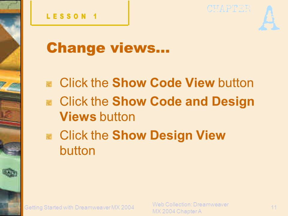 Web Collection: Dreamweaver MX 2004 Chapter A 11Getting Started with Dreamweaver MX 2004 Change views… Click the Show Code View button Click the Show Code and Design Views button Click the Show Design View button