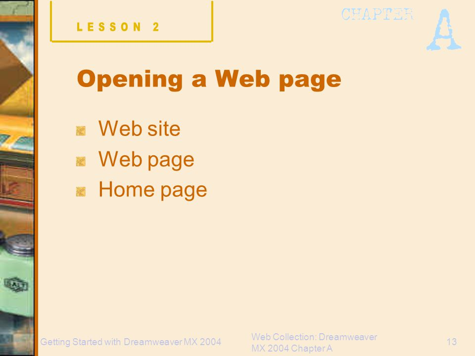 Web Collection: Dreamweaver MX 2004 Chapter A 13Getting Started with Dreamweaver MX 2004 Opening a Web page Web site Web page Home page