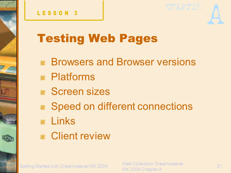Web Collection: Dreamweaver MX 2004 Chapter A 21Getting Started with Dreamweaver MX 2004 Testing Web Pages Browsers and Browser versions Platforms Screen sizes Speed on different connections Links Client review