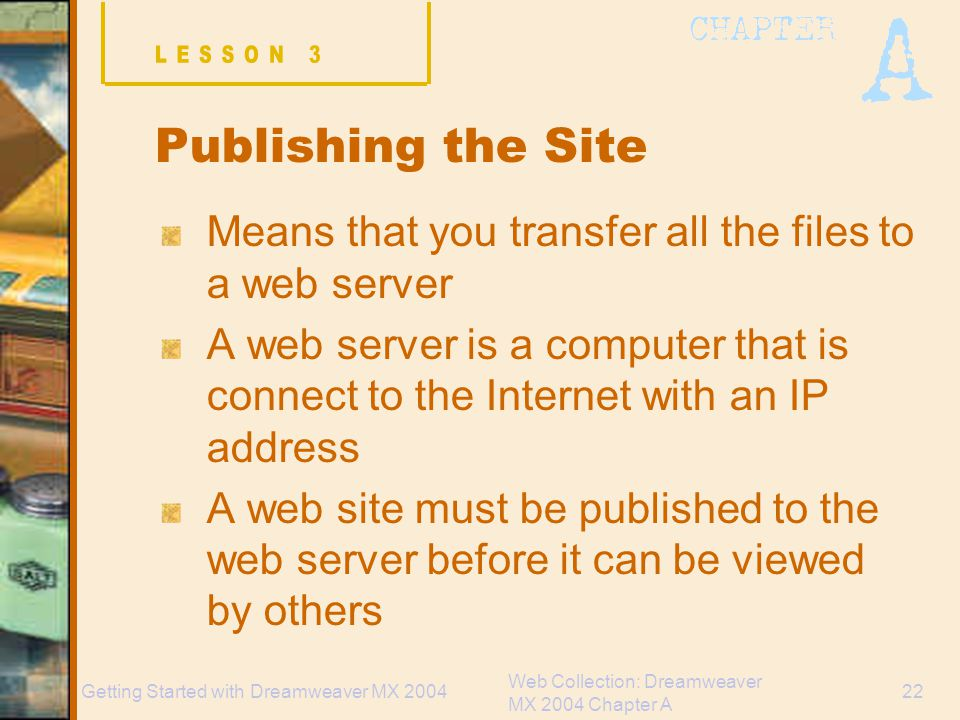 Web Collection: Dreamweaver MX 2004 Chapter A 22Getting Started with Dreamweaver MX 2004 Publishing the Site Means that you transfer all the files to a web server A web server is a computer that is connect to the Internet with an IP address A web site must be published to the web server before it can be viewed by others