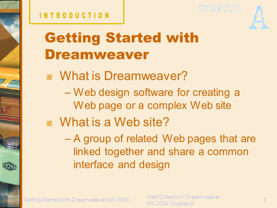 Web Collection: Dreamweaver MX 2004 Chapter A 34Getting Started with Dreamweaver MX 2004 Chapter A Tasks Explore the Dreamweaver Workspace View a Web page and use Help Plan and Define a Web site Add a Folder and Pages, and set the Home page Create and View a Site Map