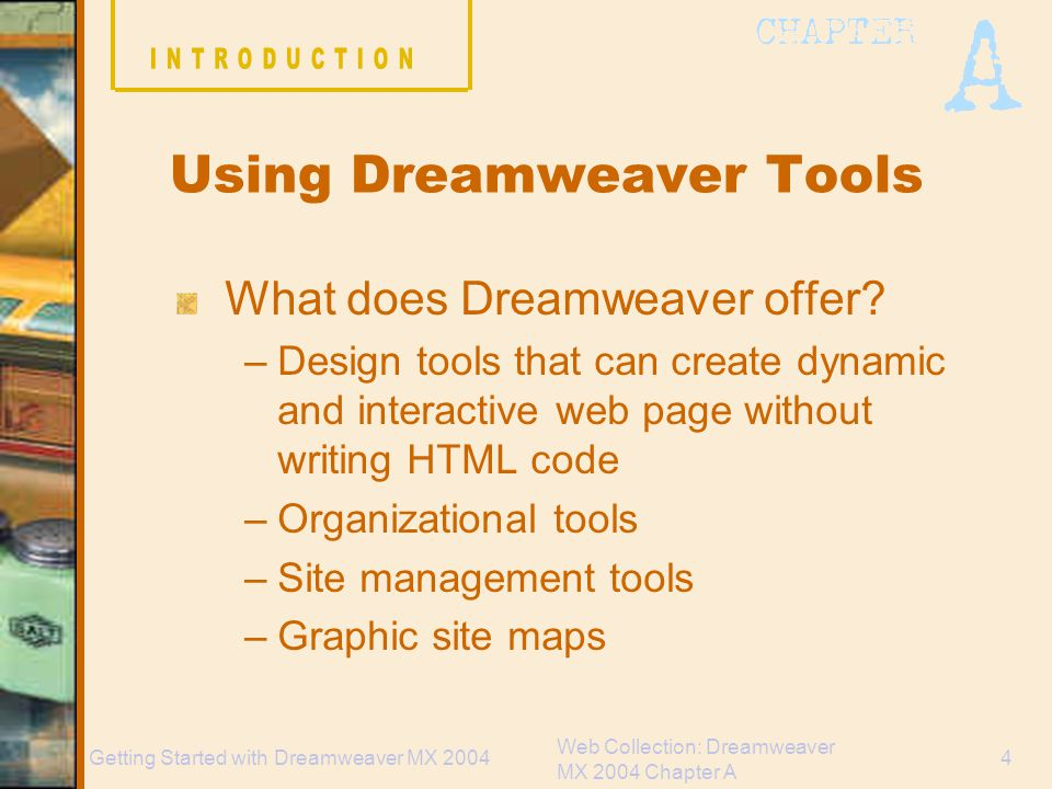Web Collection: Dreamweaver MX 2004 Chapter A 15Getting Started with Dreamweaver MX 2004 Common Web elements Page Title Graphics Navigation structure Including several sets of text links Text Form