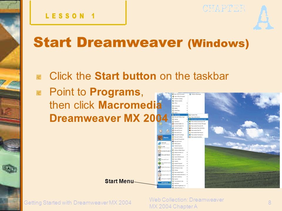 Web Collection: Dreamweaver MX 2004 Chapter A 8Getting Started with Dreamweaver MX 2004 Start Dreamweaver (Windows) Click the Start button on the taskbar Point to Programs, then click Macromedia Dreamweaver MX 2004 Start Menu