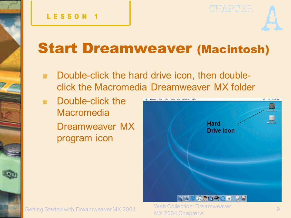 Web Collection: Dreamweaver MX 2004 Chapter A 9Getting Started with Dreamweaver MX 2004 Start Dreamweaver (Macintosh) Double-click the hard drive icon, then double- click the Macromedia Dreamweaver MX folder Double-click the Macromedia Dreamweaver MX program icon Hard Drive Icon
