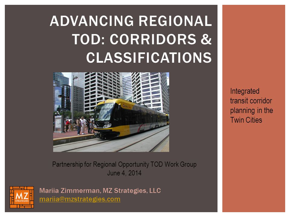 ADVANCING REGIONAL TOD: CORRIDORS & CLASSIFICATIONS Partnership for Regional Opportunity TOD Work Group June 4, 2014 Mariia Zimmerman, MZ Strategies, LLC mariia@mzstrategies.com Integrated transit corridor planning in the Twin Cities