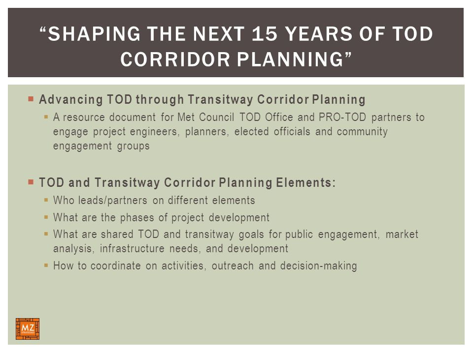  Advancing TOD through Transitway Corridor Planning  A resource document for Met Council TOD Office and PRO-TOD partners to engage project engineers, planners, elected officials and community engagement groups  TOD and Transitway Corridor Planning Elements:  Who leads/partners on different elements  What are the phases of project development  What are shared TOD and transitway goals for public engagement, market analysis, infrastructure needs, and development  How to coordinate on activities, outreach and decision-making SHAPING THE NEXT 15 YEARS OF TOD CORRIDOR PLANNING