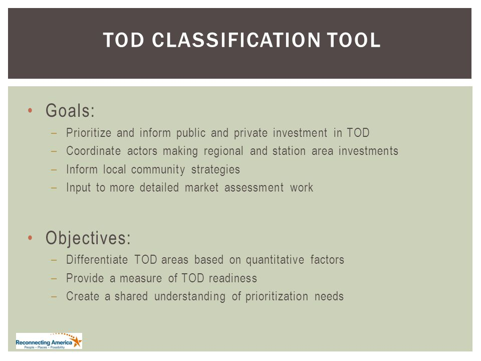 TOD CLASSIFICATION TOOL Goals: –Prioritize and inform public and private investment in TOD –Coordinate actors making regional and station area investments –Inform local community strategies –Input to more detailed market assessment work Objectives: –Differentiate TOD areas based on quantitative factors –Provide a measure of TOD readiness –Create a shared understanding of prioritization needs