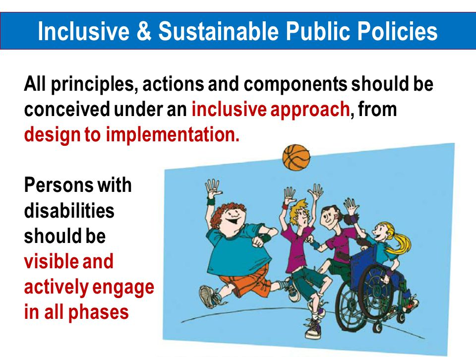 All principles, actions and components should be conceived under an inclusive approach, from design to implementation. Persons with disabilities shoul