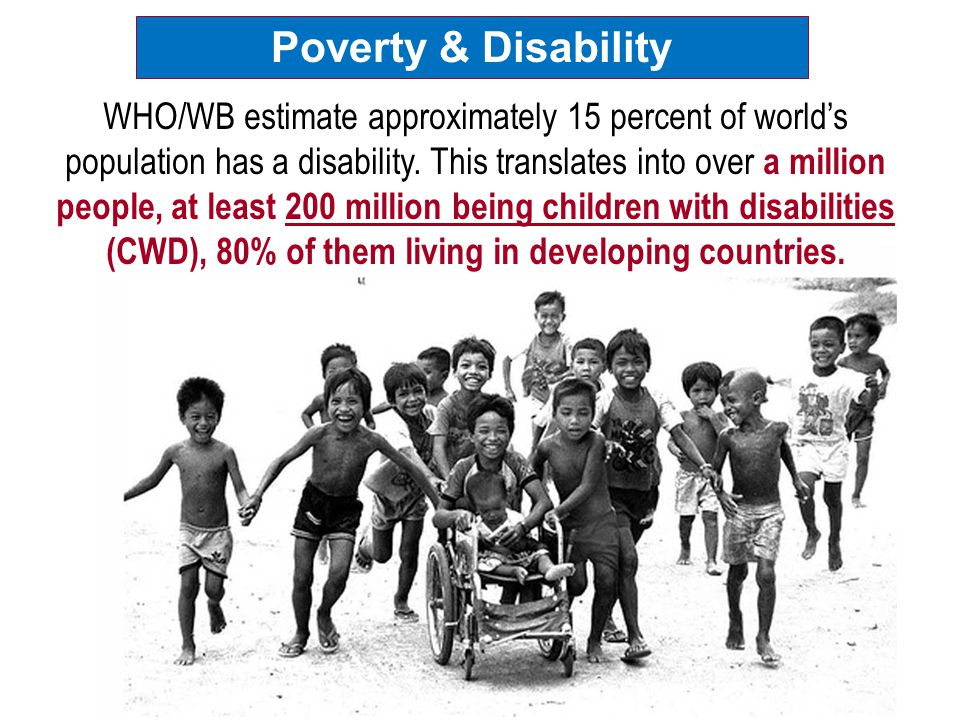 Poverty & Disability WHO/WB estimate approximately 15 percent of world's population has a disability. This translates into over a million people, at l