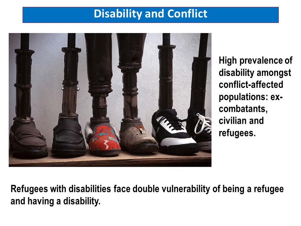 High prevalence of disability amongst conflict-affected populations: ex- combatants, civilian and refugees. Refugees with disabilities face double vul