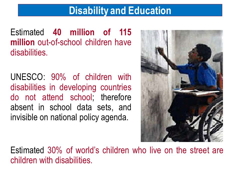 Disability and Education Estimated 40 million of 115 million out-of-school children have disabilities.