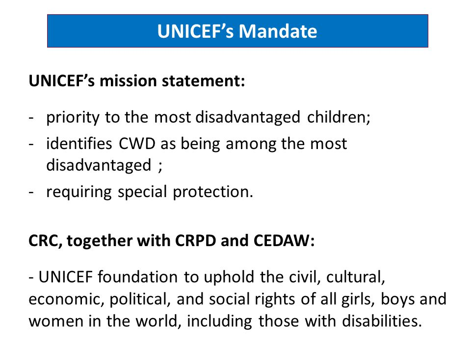 UNICEF's Mandate UNICEF's mission statement: -priority to the most disadvantaged children; -identifies CWD as being among the most disadvantaged ; -re