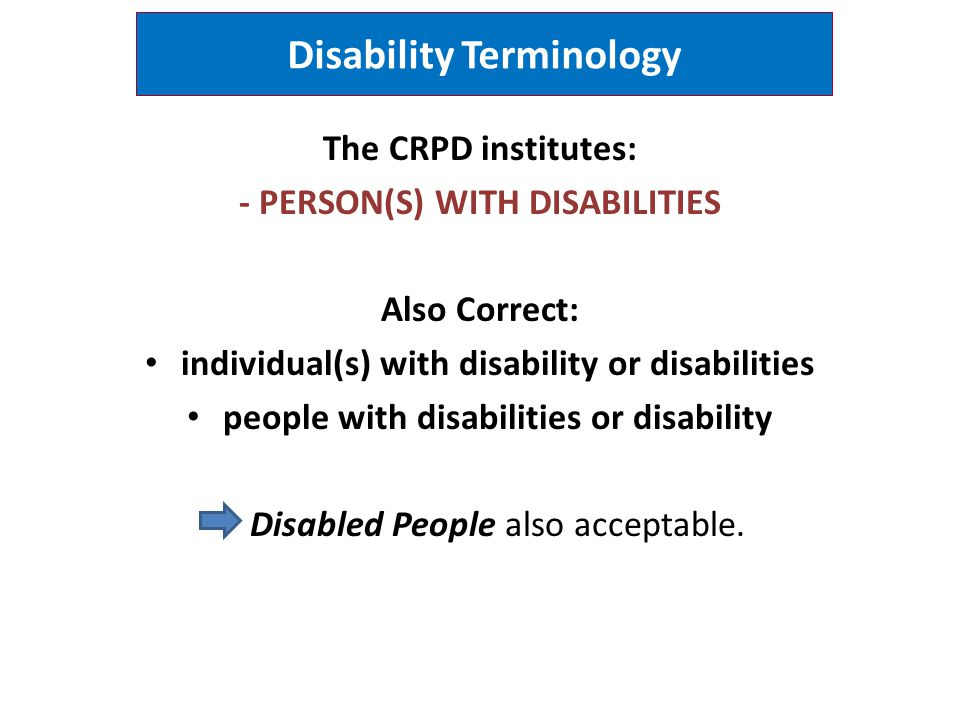 Disability Terminology The CRPD institutes: - PERSON(S) WITH DISABILITIES Also Correct: individual(s) with disability or disabilities people with disa
