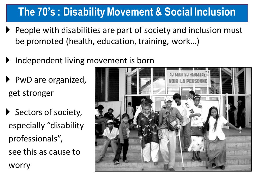  People with disabilities are part of society and inclusion must be promoted (health, education, training, work…)  Independent living movement is born  PwD are organized, get stronger  Sectors of society, especially disability professionals , see this as cause to worry The 70's : Disability Movement & Social Inclusion