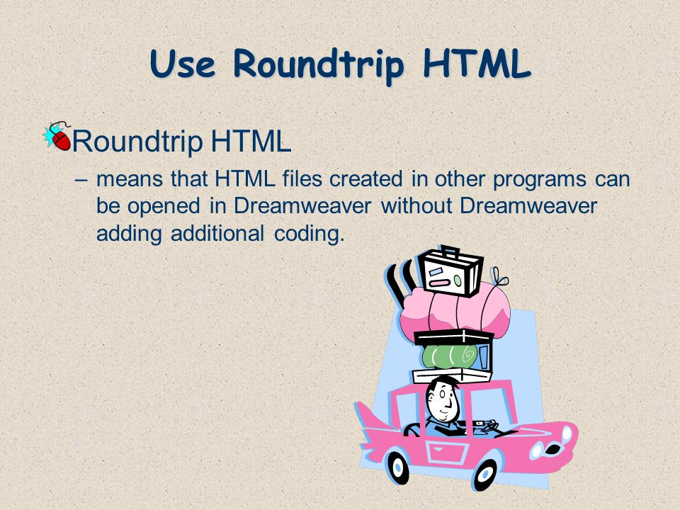 Use Roundtrip HTML Roundtrip HTML –means that HTML files created in other programs can be opened in Dreamweaver without Dreamweaver adding additional coding.
