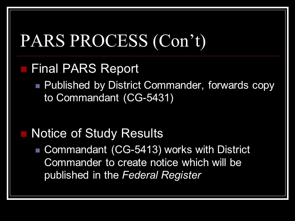 PARS PROCESS (Con't) Final PARS Report Published by District Commander, forwards copy to Commandant (CG-5431) Notice of Study Results Commandant (CG-5413) works with District Commander to create notice which will be published in the Federal Register