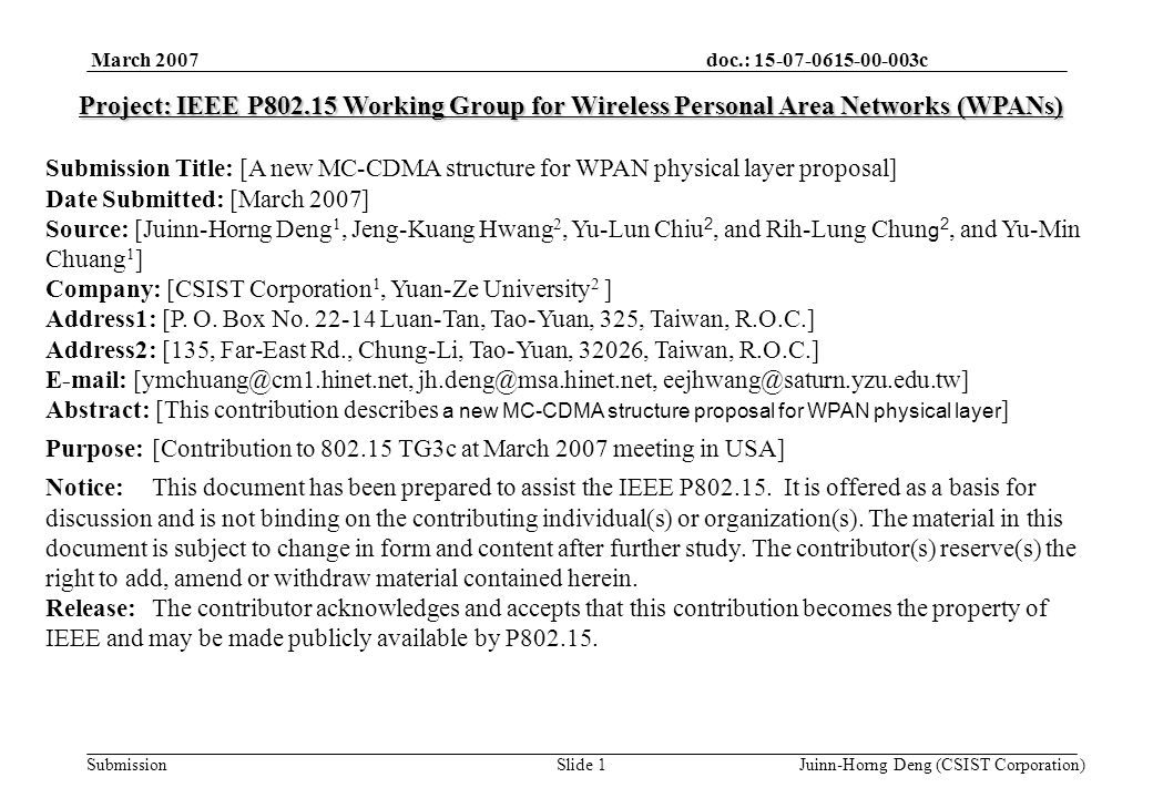 doc.: 15-07-0615-00-003c Submission March 2007 Juinn-Horng Deng (CSIST Corporation)Slide 1 Project: IEEE P802.15 Working Group for Wireless Personal Area Networks (WPANs) Submission Title: [A new MC-CDMA structure for WPAN physical layer proposal] Date Submitted: [March 2007] Source: [Juinn-Horng Deng 1, Jeng-Kuang Hwang 2, Yu-Lun Chiu 2, and Rih-Lung Chun g 2, and Yu-Min Chuang 1 ] Company: [CSIST Corporation 1, Yuan-Ze University 2 ] Address1: [P.