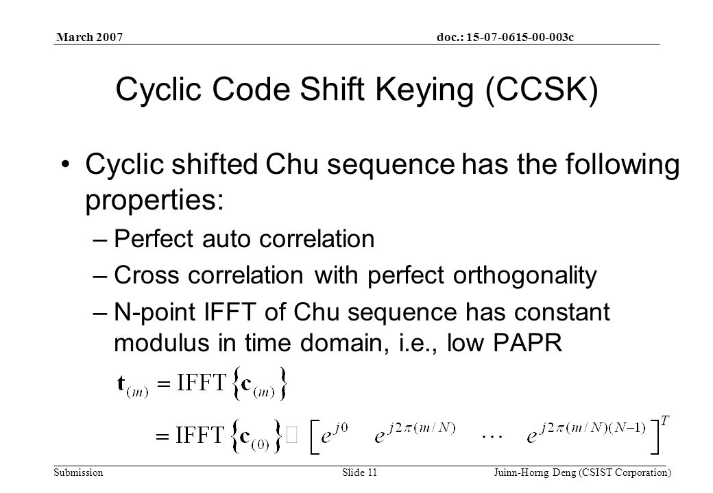 doc.: 15-07-0615-00-003c Submission March 2007 Juinn-Horng Deng (CSIST Corporation)Slide 11 Cyclic Code Shift Keying (CCSK) Cyclic shifted Chu sequence has the following properties: –Perfect auto correlation –Cross correlation with perfect orthogonality –N-point IFFT of Chu sequence has constant modulus in time domain, i.e., low PAPR