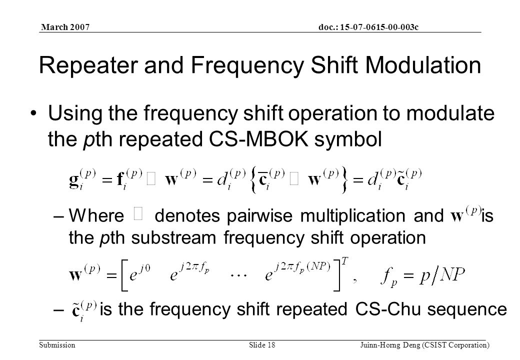 doc.: 15-07-0615-00-003c Submission March 2007 Juinn-Horng Deng (CSIST Corporation)Slide 18 Repeater and Frequency Shift Modulation Using the frequency shift operation to modulate the pth repeated CS-MBOK symbol –Where denotes pairwise multiplication and is the pth substream frequency shift operation – is the frequency shift repeated CS-Chu sequence