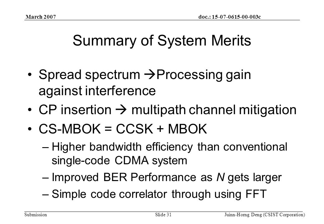 doc.: 15-07-0615-00-003c Submission March 2007 Juinn-Horng Deng (CSIST Corporation)Slide 31 Summary of System Merits Spread spectrum  Processing gain against interference CP insertion  multipath channel mitigation CS-MBOK = CCSK + MBOK –Higher bandwidth efficiency than conventional single-code CDMA system –Improved BER Performance as N gets larger –Simple code correlator through using FFT