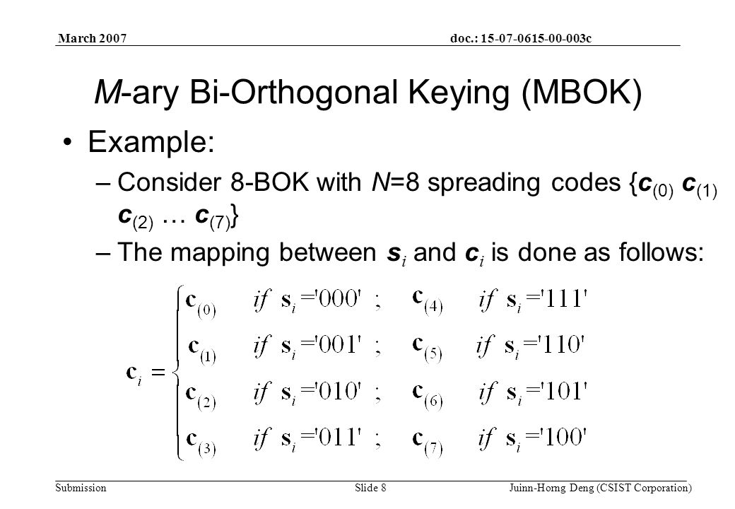 doc.: 15-07-0615-00-003c Submission March 2007 Juinn-Horng Deng (CSIST Corporation)Slide 8 M-ary Bi-Orthogonal Keying (MBOK) Example: –Consider 8-BOK with N=8 spreading codes {c (0) c (1) c (2) … c (7) } –The mapping between s i and c i is done as follows: