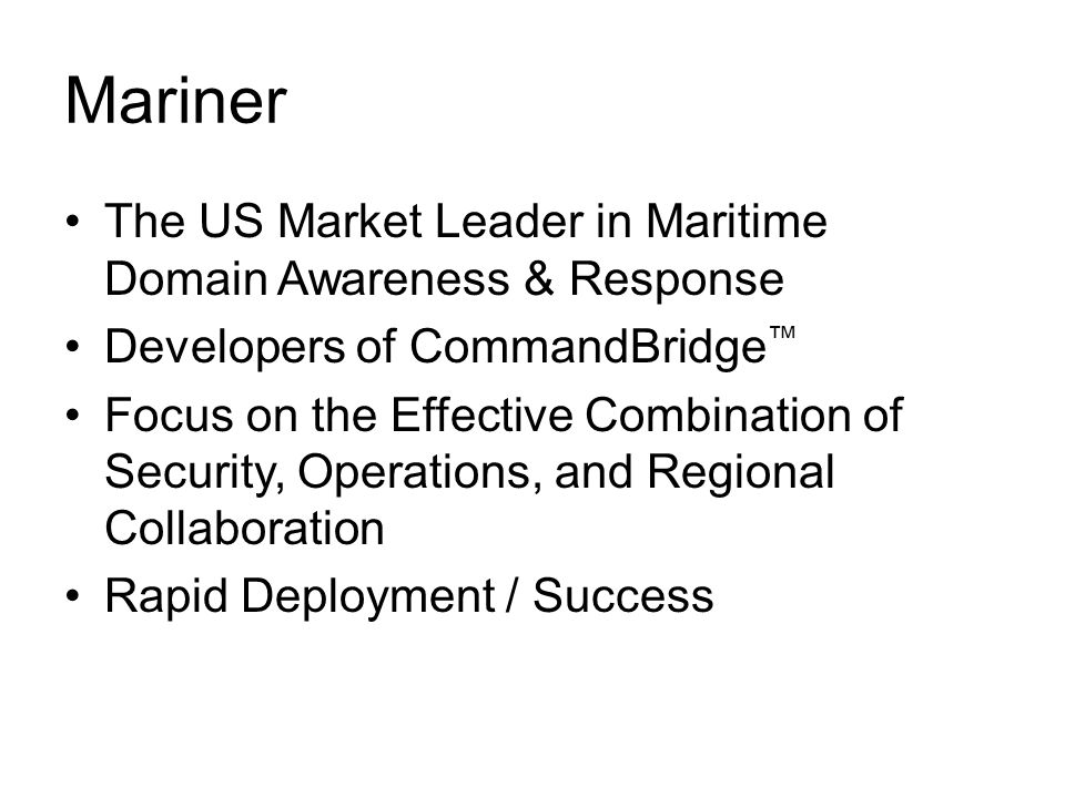 Mariner The US Market Leader in Maritime Domain Awareness & Response Developers of CommandBridge ™ Focus on the Effective Combination of Security, Operations, and Regional Collaboration Rapid Deployment / Success