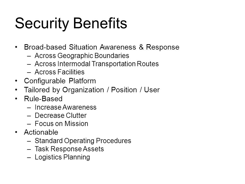 Security Benefits Broad-based Situation Awareness & Response –Across Geographic Boundaries –Across Intermodal Transportation Routes –Across Facilities Configurable Platform Tailored by Organization / Position / User Rule-Based –Increase Awareness –Decrease Clutter –Focus on Mission Actionable –Standard Operating Procedures –Task Response Assets –Logistics Planning