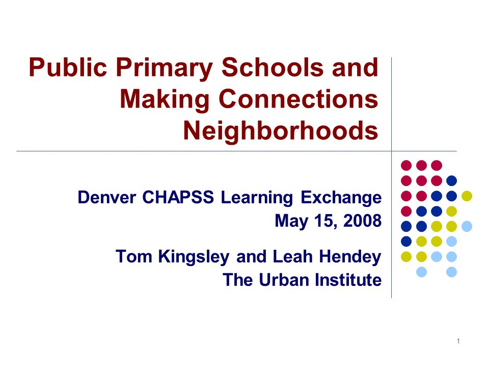 1 Public Primary Schools and Making Connections Neighborhoods Denver CHAPSS Learning Exchange May 15, 2008 Tom Kingsley and Leah Hendey The Urban Institute